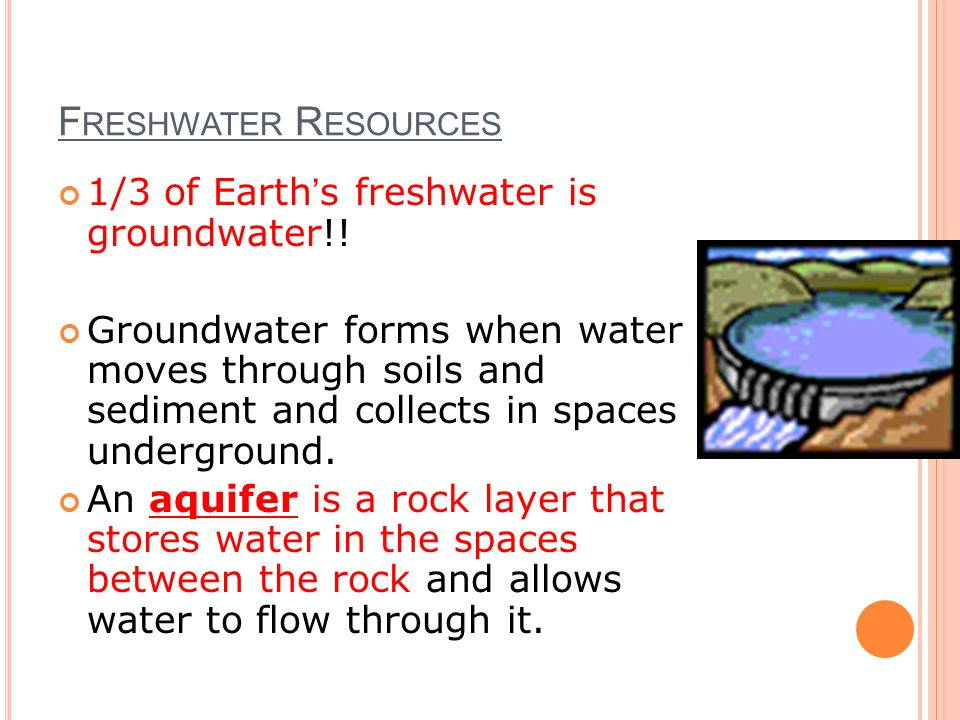 Freshwater Resources 1/3 of Earth's freshwater is groundwater!!