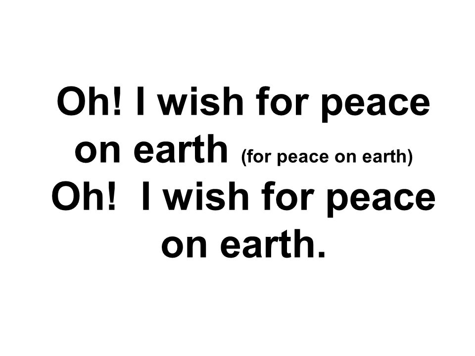 Oh. I wish for peace on earth (for peace on earth) Oh
