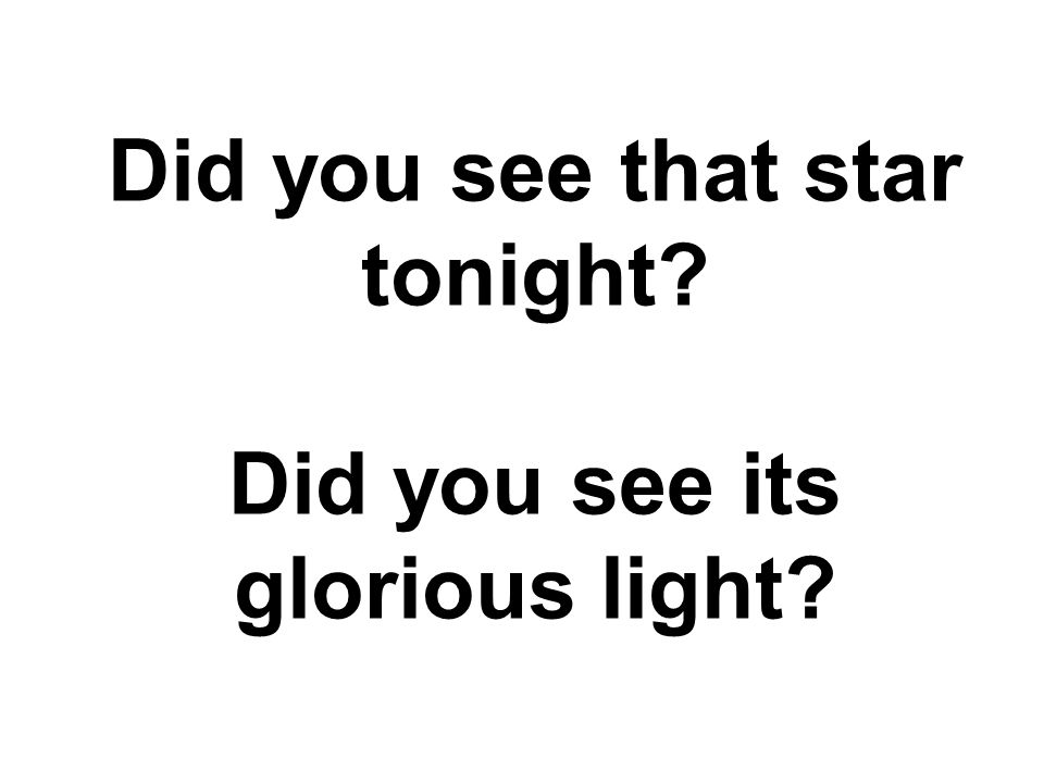 Did you see that star tonight Did you see its glorious light