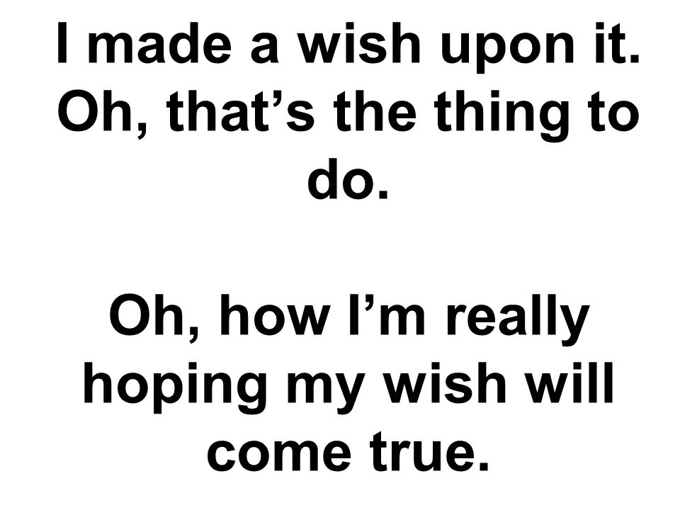 I made a wish upon it. Oh, that's the thing to do