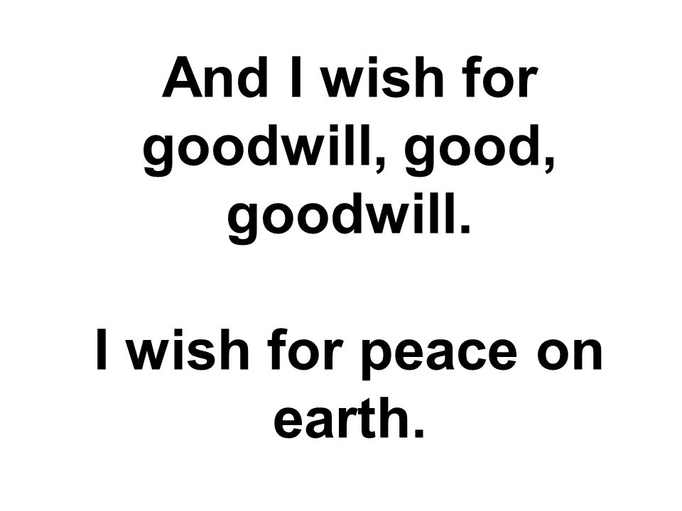 And I wish for goodwill, good, goodwill. I wish for peace on earth.
