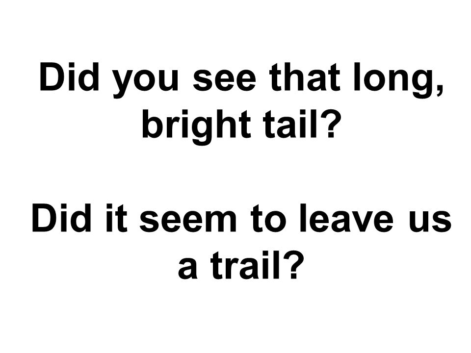 Did you see that long, bright tail Did it seem to leave us a trail