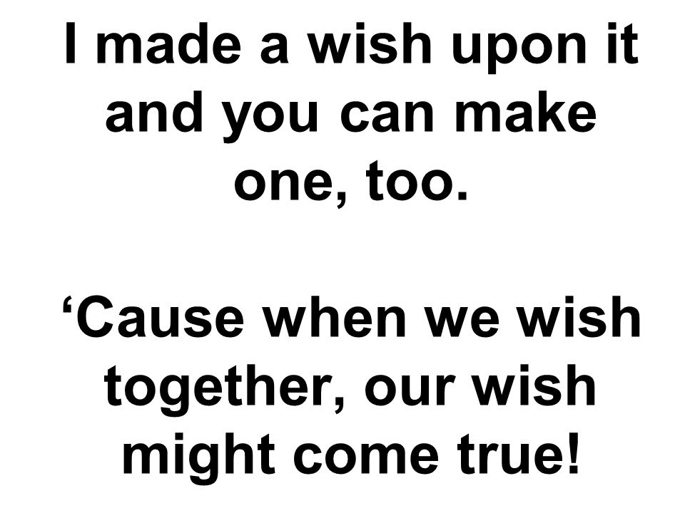 I made a wish upon it and you can make one, too