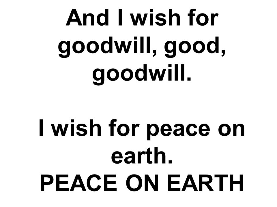 And I wish for goodwill, good, goodwill. I wish for peace on earth