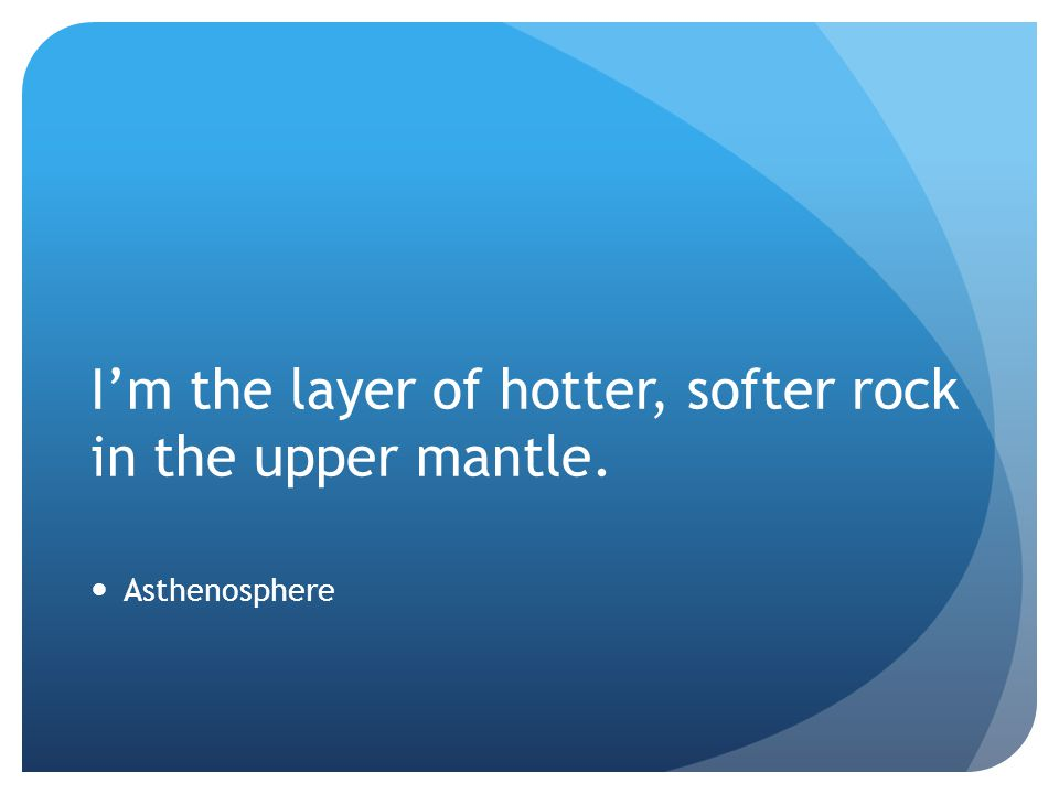 I'm the layer of hotter, softer rock in the upper mantle.