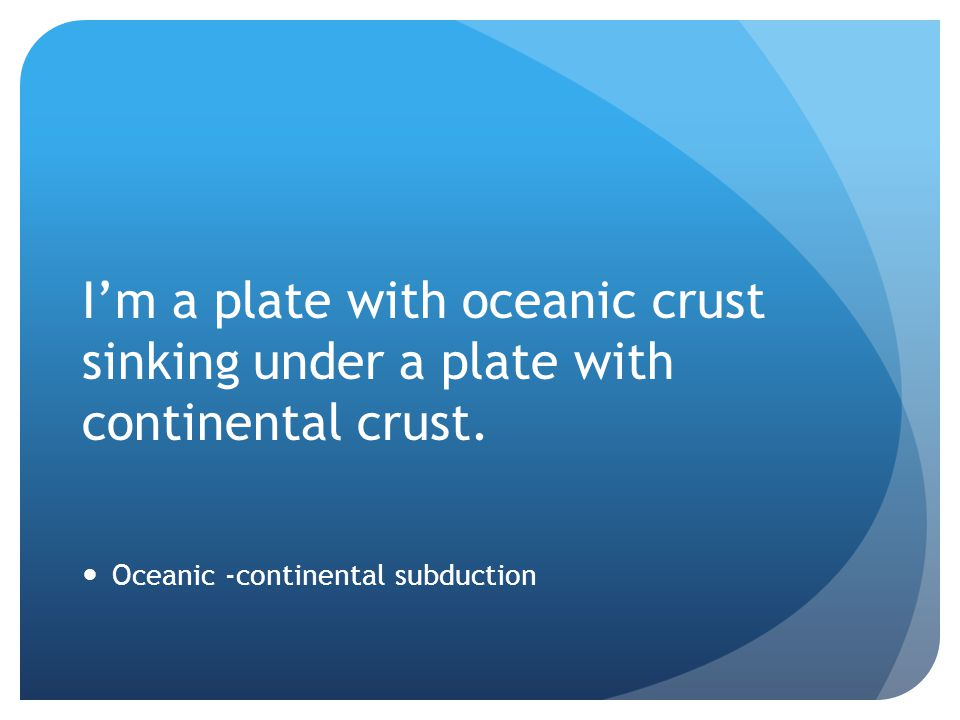 I'm a plate with oceanic crust sinking under a plate with continental crust.