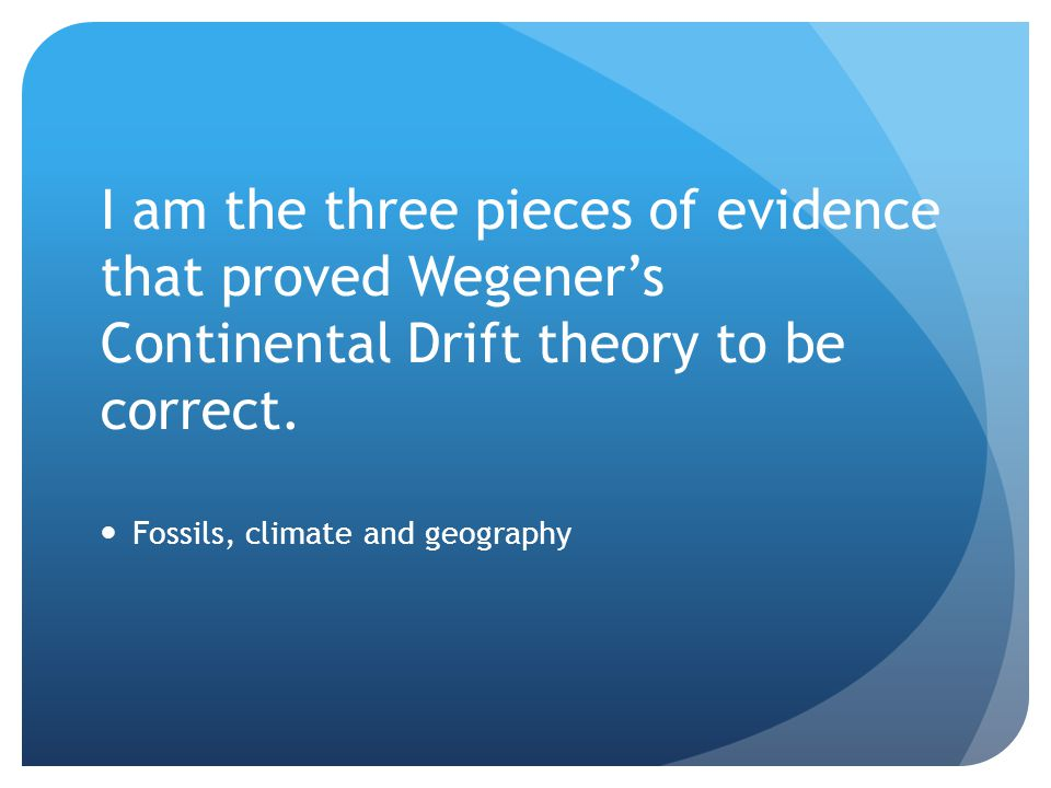 I am the three pieces of evidence that proved Wegener's Continental Drift theory to be correct.