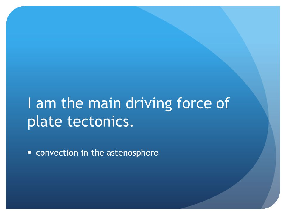 I am the main driving force of plate tectonics.