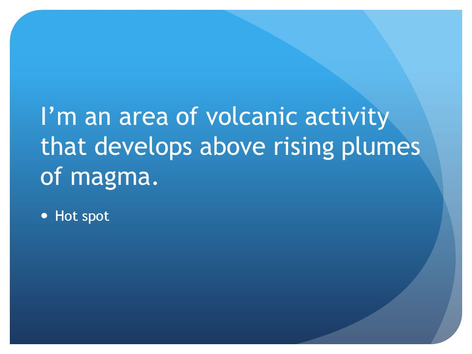 I'm an area of volcanic activity that develops above rising plumes of magma.