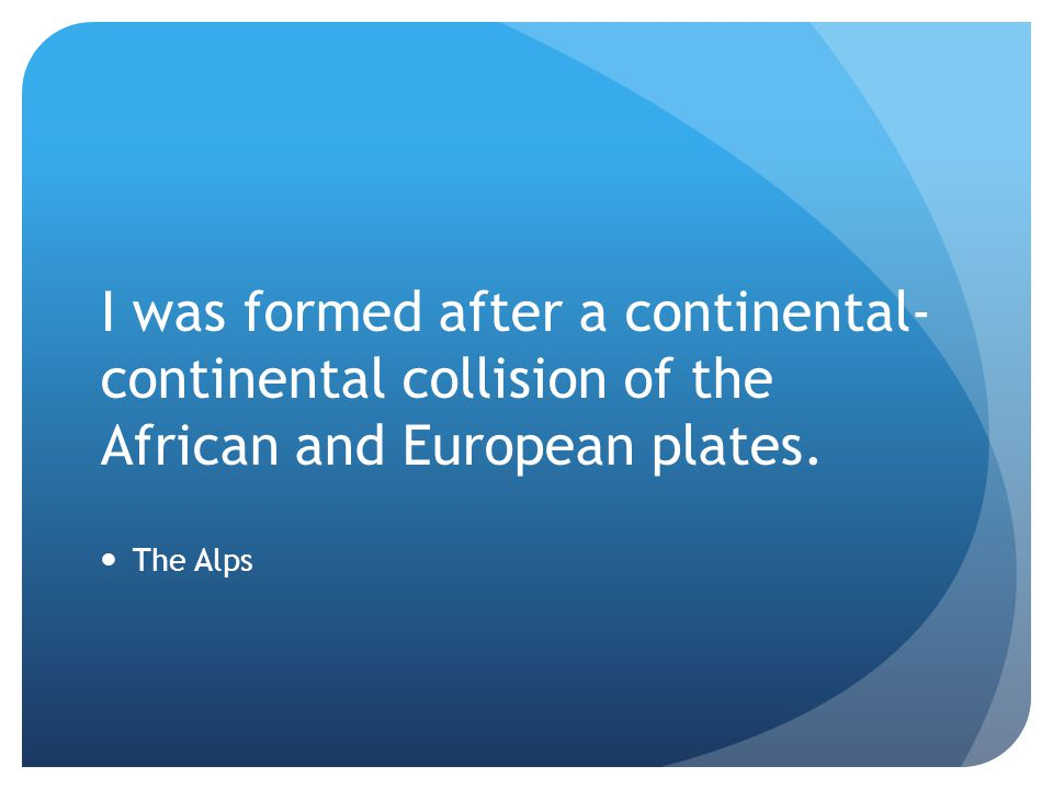 I was formed after a continental-continental collision of the African and European plates.