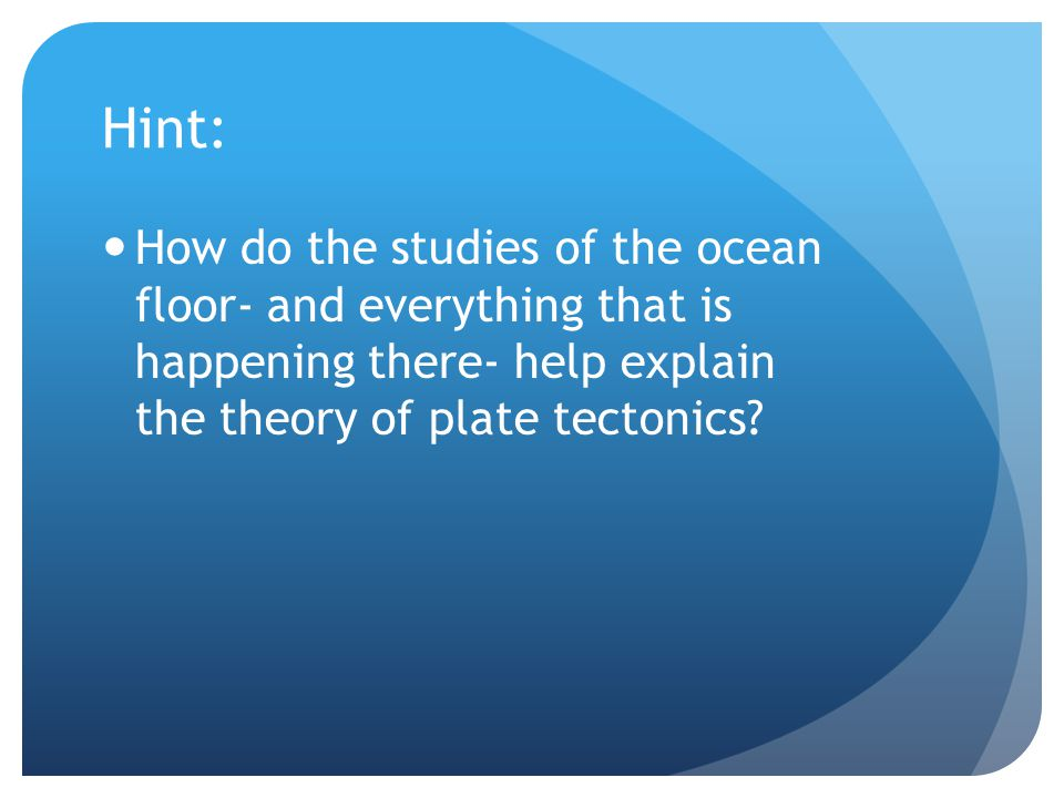 Hint: How do the studies of the ocean floor- and everything that is happening there- help explain the theory of plate tectonics