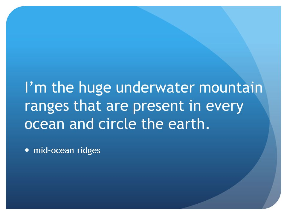 I'm the huge underwater mountain ranges that are present in every ocean and circle the earth.