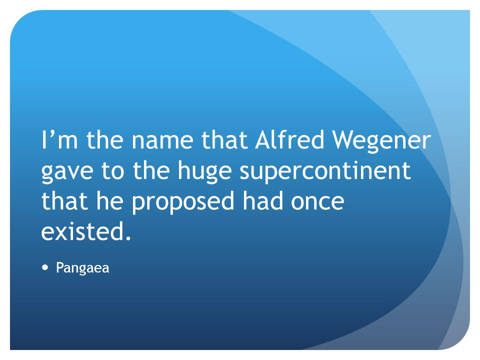 I'm the name that Alfred Wegener gave to the huge supercontinent that he proposed had once existed.