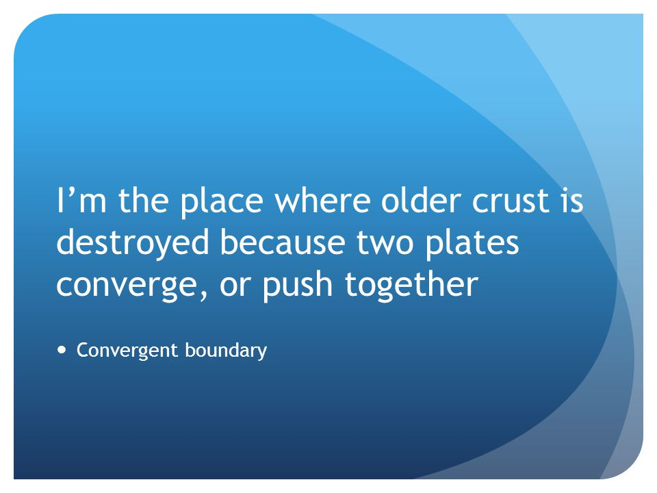 I'm the place where older crust is destroyed because two plates converge, or push together