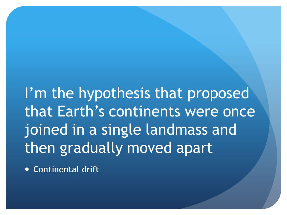 I'm the hypothesis that proposed that Earth's continents were once joined in a single landmass and then gradually moved apart