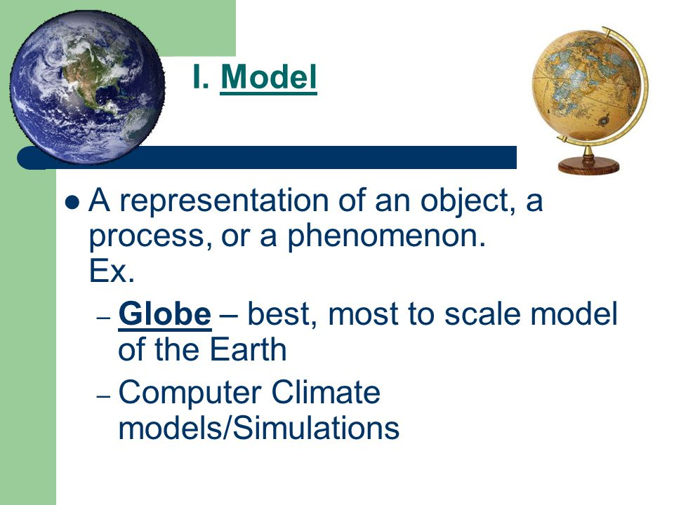 I. Model A representation of an object, a process, or a phenomenon. Ex. Globe – best, most to scale model of the Earth.