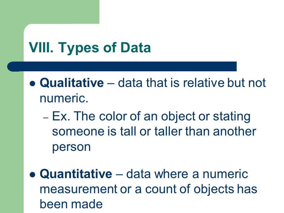 VIII. Types of Data Qualitative – data that is relative but not numeric.