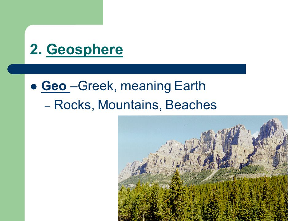 2. Geosphere Geo –Greek, meaning Earth Rocks, Mountains, Beaches