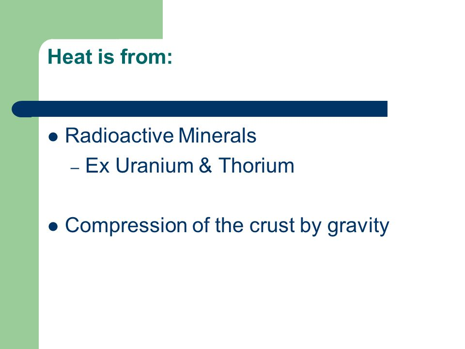 Heat is from: Radioactive Minerals Ex Uranium & Thorium Compression of the crust by gravity
