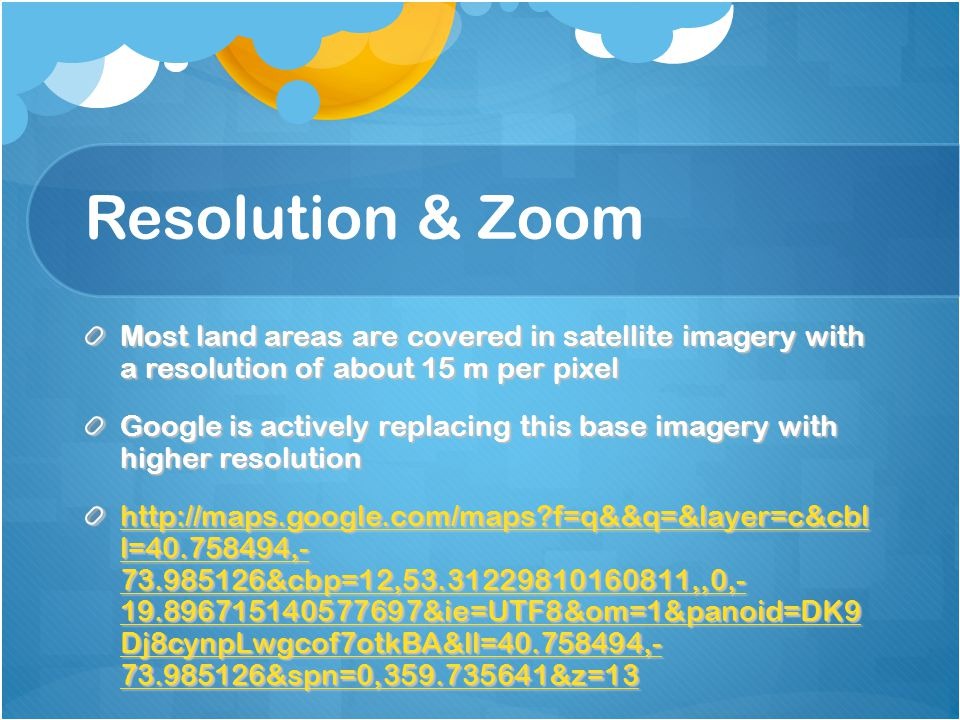 Resolution & Zoom Most land areas are covered in satellite imagery with a resolution of about 15 m per pixel.