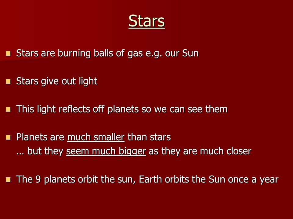 Stars Stars are burning balls of gas e.g. our Sun Stars give out light