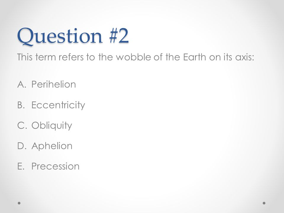 Question #2 This term refers to the wobble of the Earth on its axis: