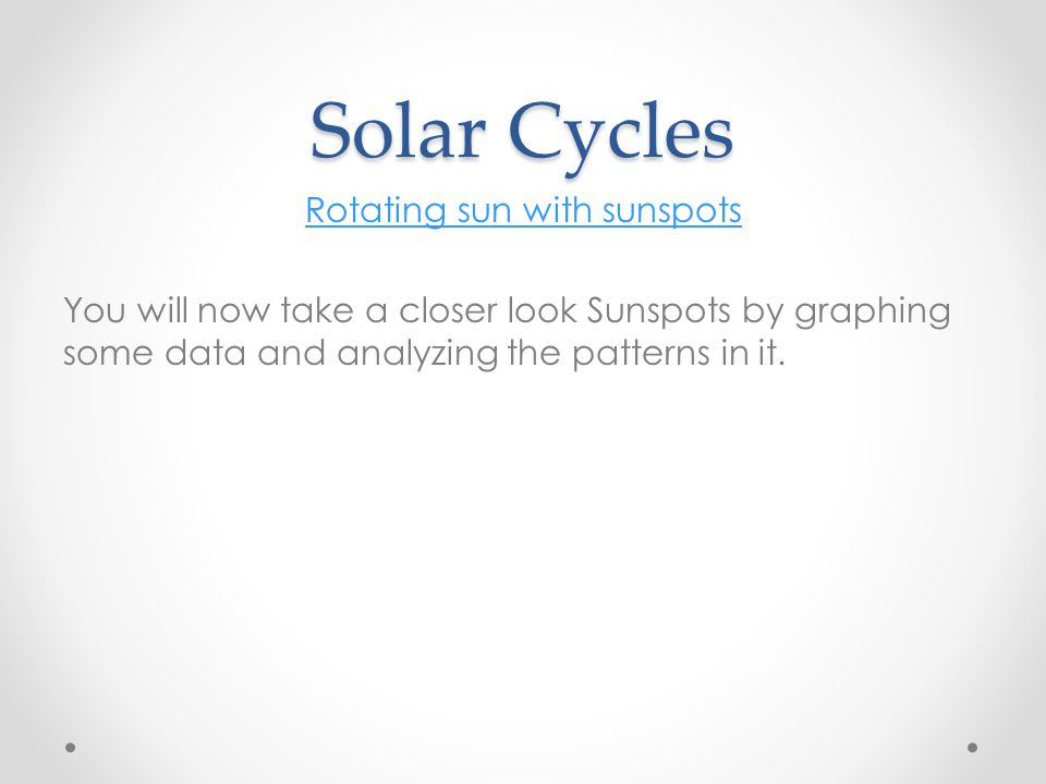 Solar Cycles Rotating sun with sunspots You will now take a closer look Sunspots by graphing some data and analyzing the patterns in it.