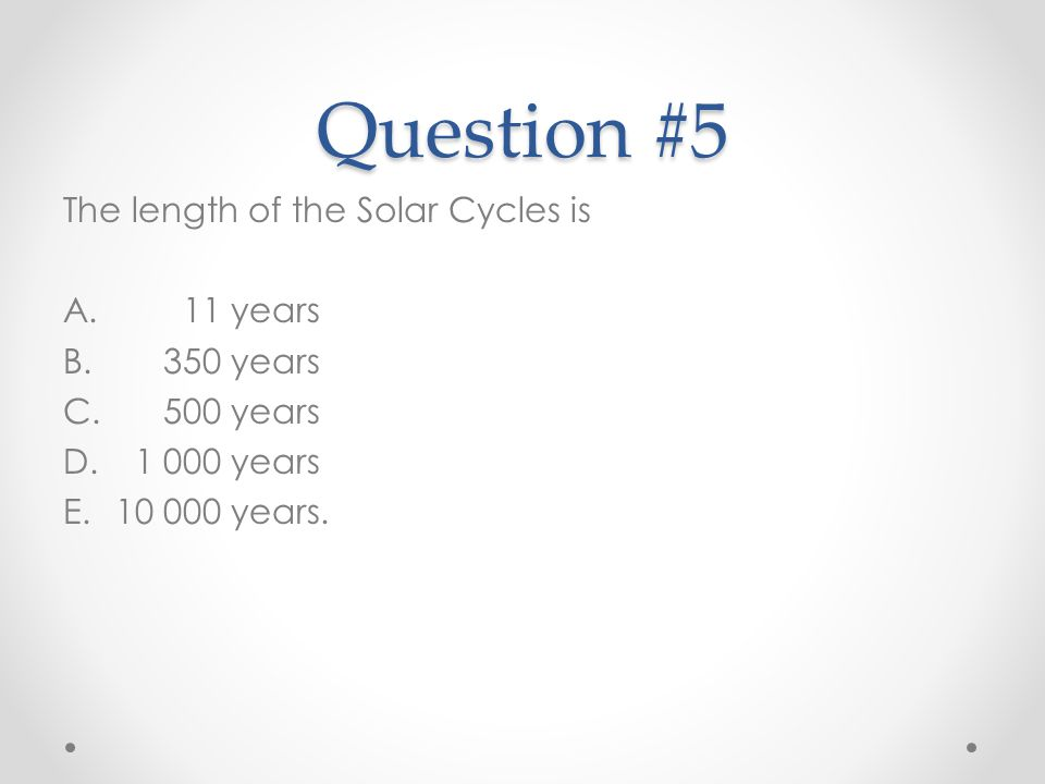 Question #5 The length of the Solar Cycles is 11 years 350 years