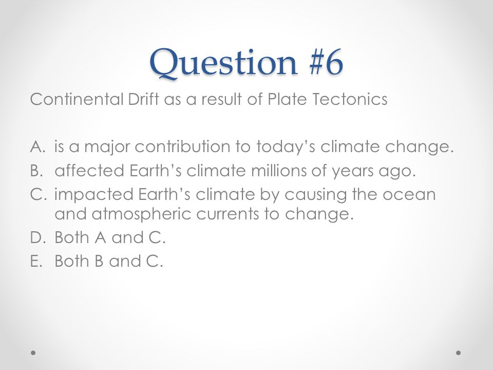 Question #6 Continental Drift as a result of Plate Tectonics