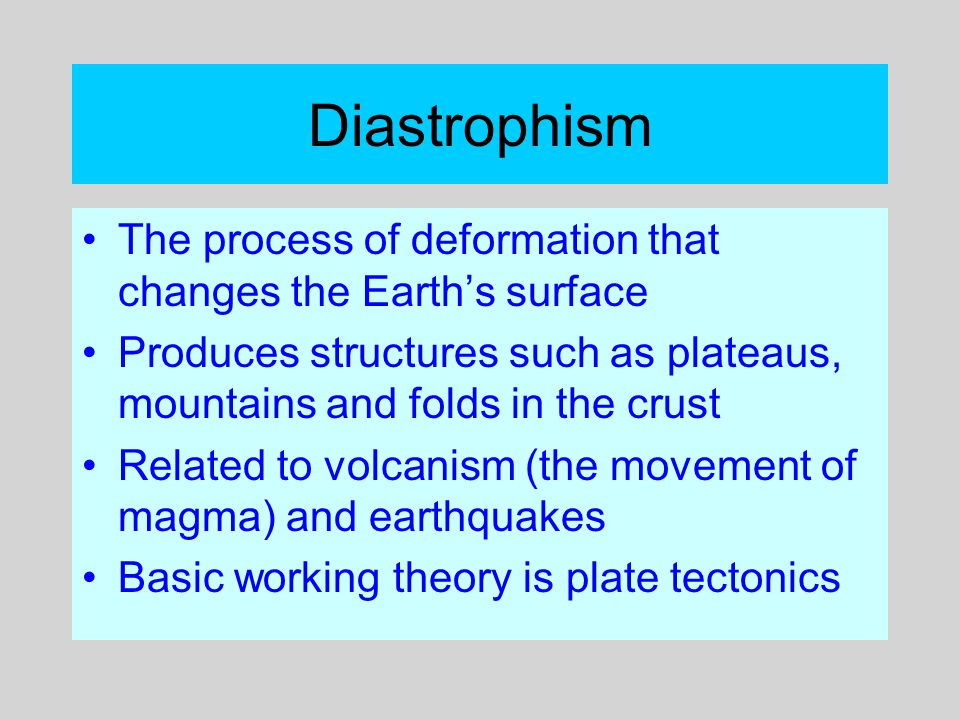 Diastrophism The process of deformation that changes the Earth's surface. Produces structures such as plateaus, mountains and folds in the crust.