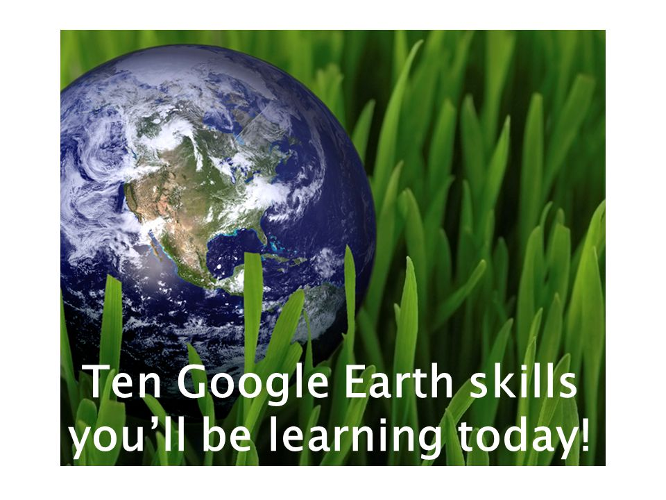 Ten Google Earth skills you'll be learning today!
