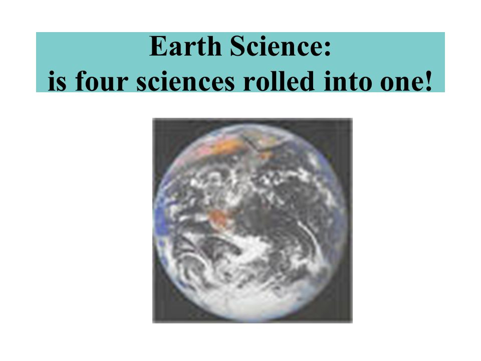 Earth Science: is four sciences rolled into one!