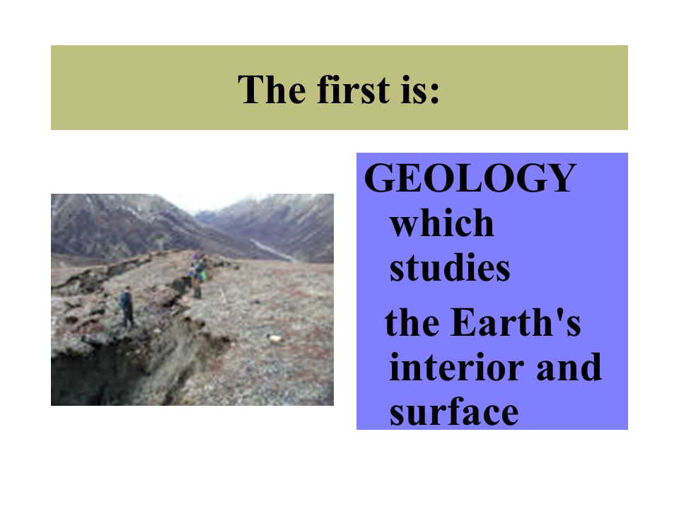 The first is: GEOLOGY which studies the Earth s interior and surface