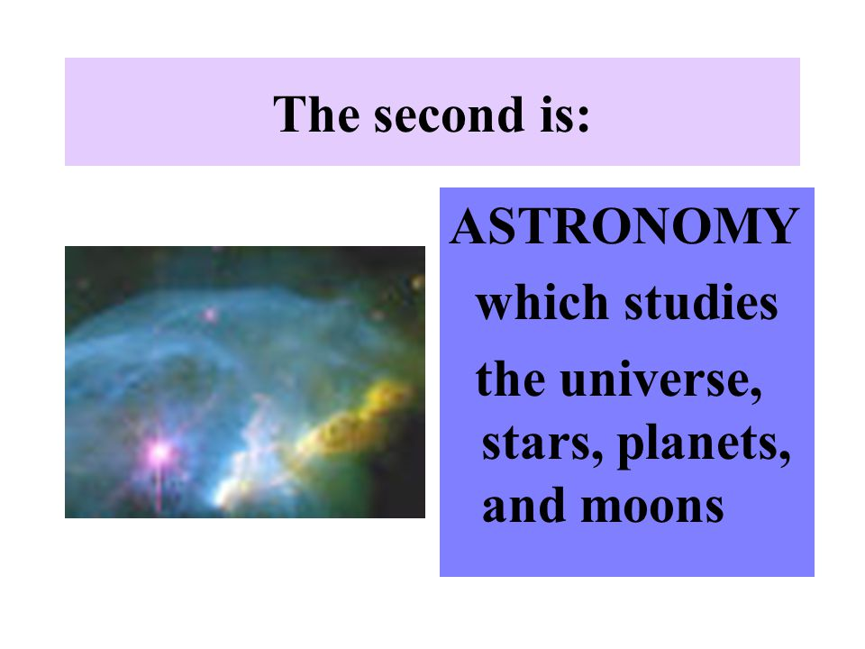 The second is: ASTRONOMY which studies the universe, stars, planets, and moons