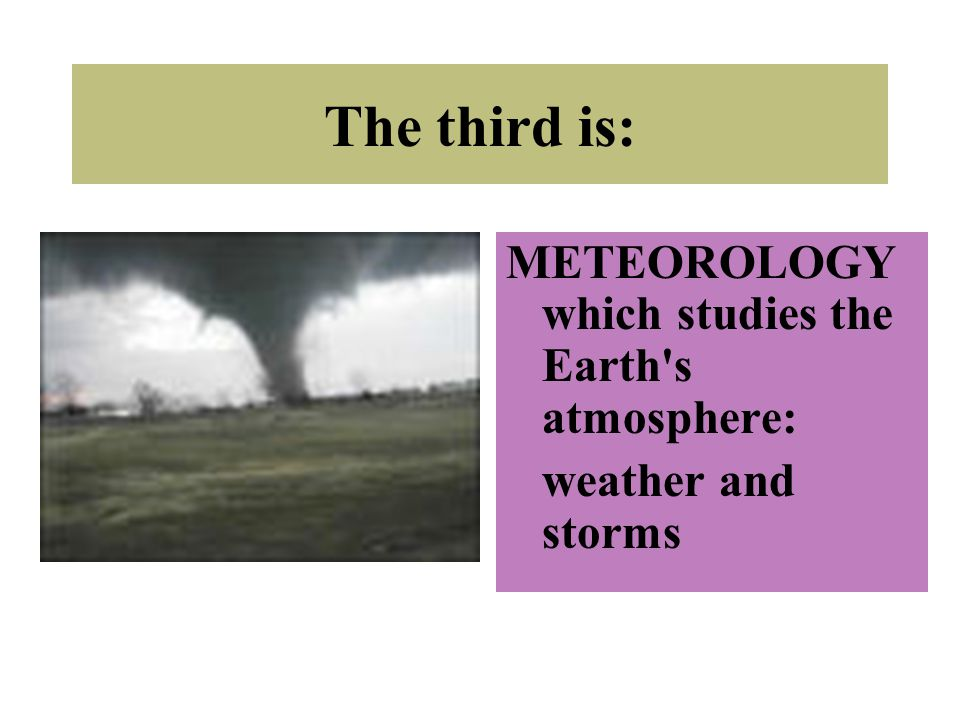 The third is: METEOROLOGY which studies the Earth s atmosphere: