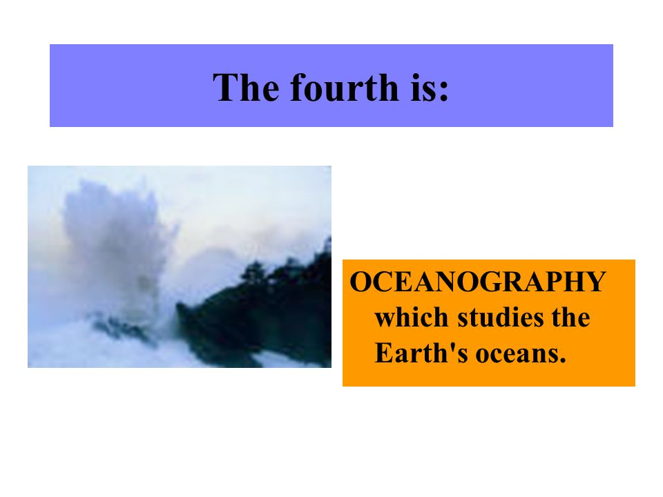The fourth is: OCEANOGRAPHY which studies the Earth s oceans.