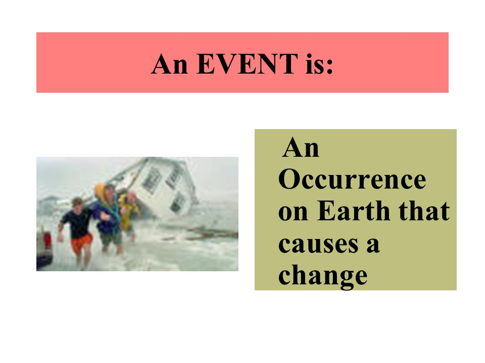 An EVENT is: An Occurrence on Earth that causes a change