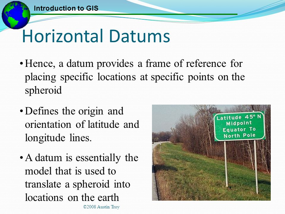 Horizontal Datums Hence, a datum provides a frame of reference for placing specific locations at specific points on the spheroid.