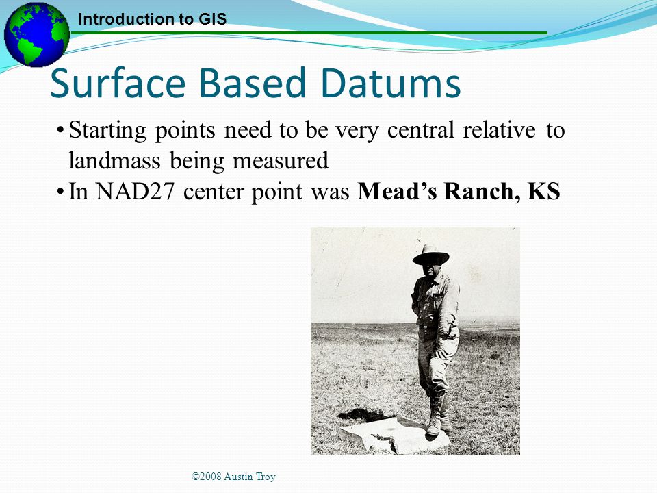 Surface Based Datums Starting points need to be very central relative to landmass being measured. In NAD27 center point was Mead's Ranch, KS.