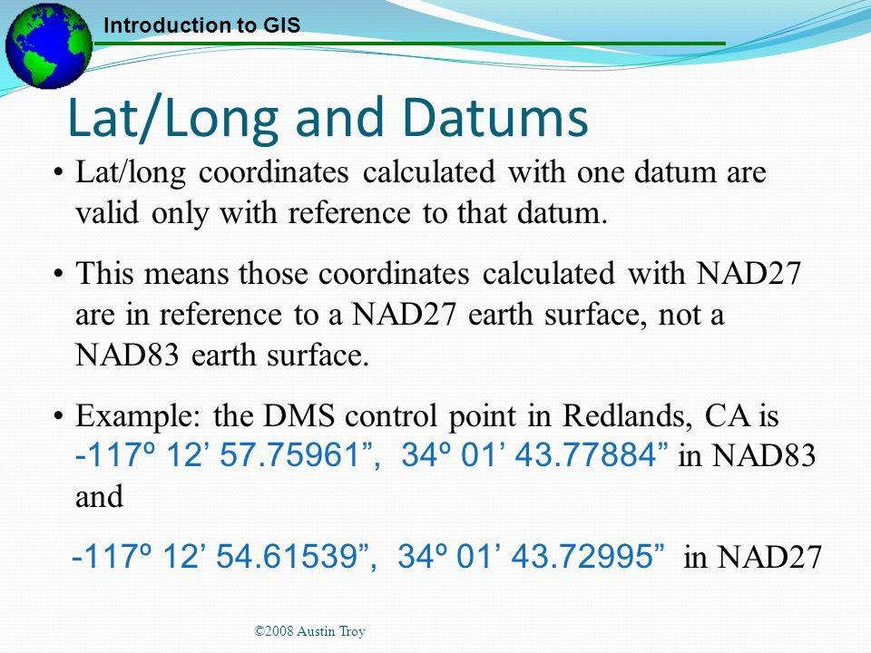 Lat/Long and Datums Lat/long coordinates calculated with one datum are valid only with reference to that datum.