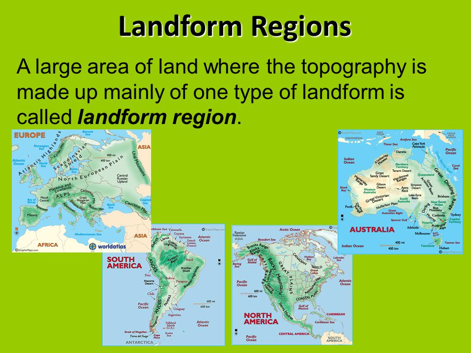 Landform Regions A large area of land where the topography is made up mainly of one type of landform is called landform region.