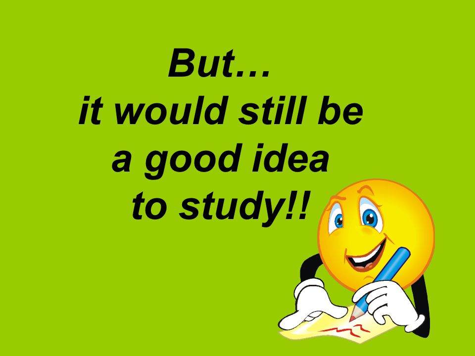 But… it would still be a good idea to study!!