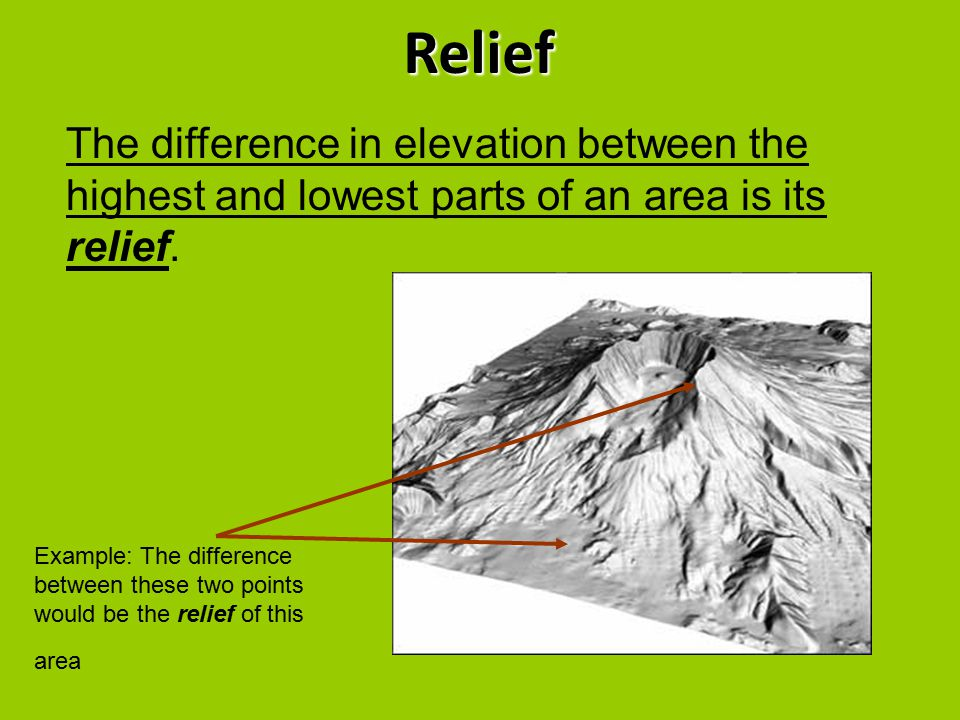Relief The difference in elevation between the highest and lowest parts of an area is its relief.