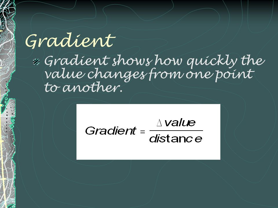 Gradient Gradient shows how quickly the value changes from one point to another.