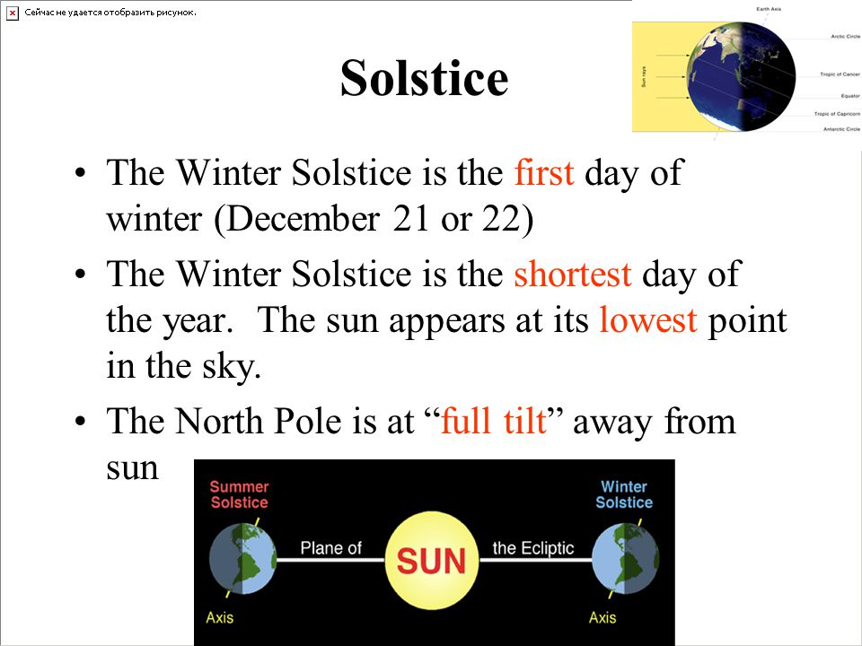 Solstice The Winter Solstice is the first day of winter (December 21 or 22)