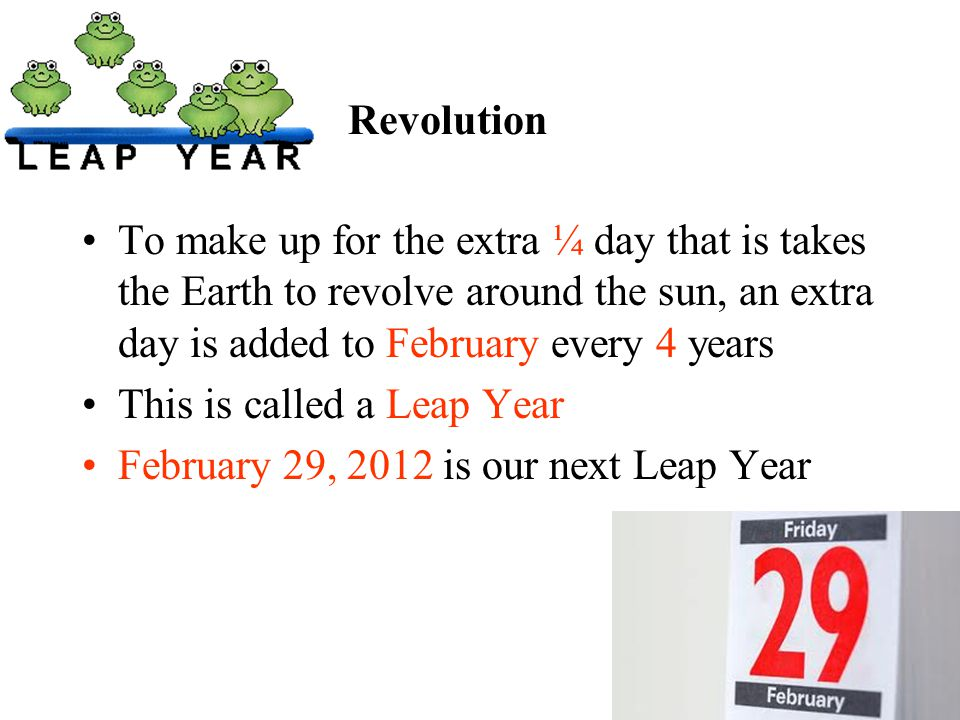 Revolution To make up for the extra ¼ day that is takes the Earth to revolve around the sun, an extra day is added to February every 4 years.
