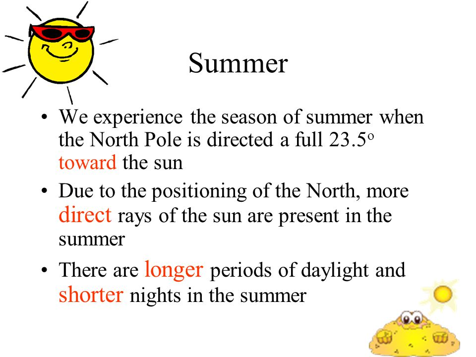 Summer We experience the season of summer when the North Pole is directed a full 23.5o toward the sun.