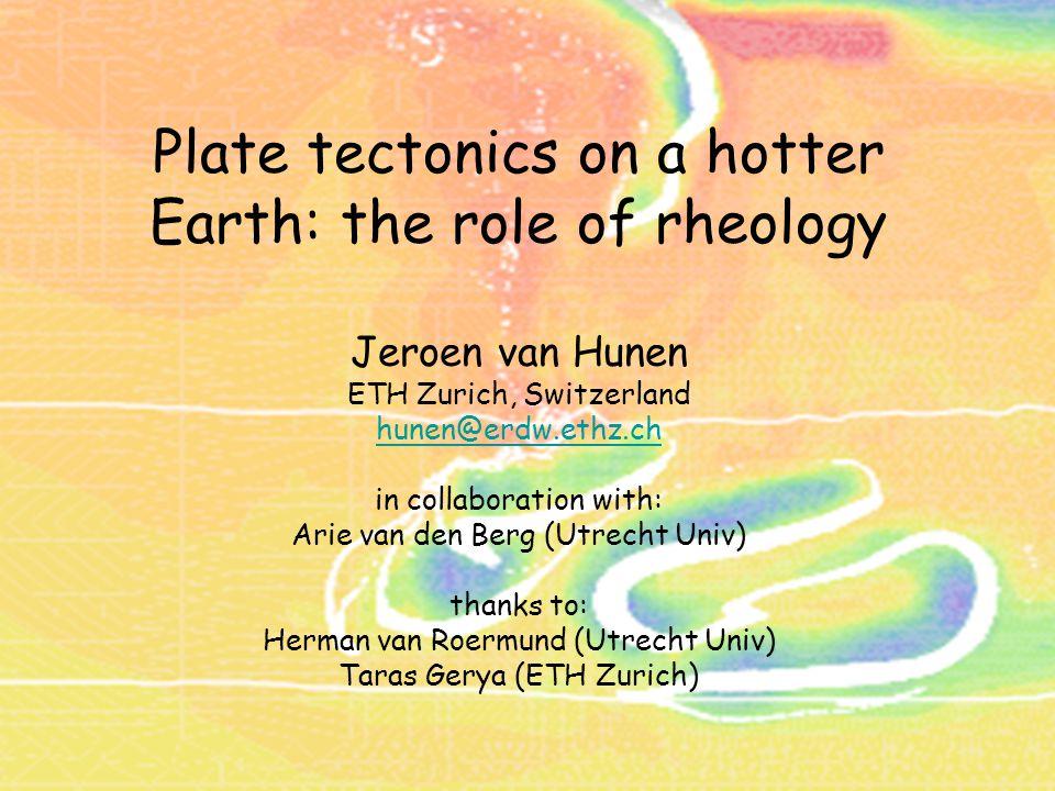 Plate tectonics on a hotter Earth: the role of rheology Jeroen van Hunen ETH Zurich, Switzerland hunen@erdw.ethz.ch in collaboration with: Arie van den Berg (Utrecht Univ) thanks to: Herman van Roermund (Utrecht Univ) Taras Gerya (ETH Zurich)