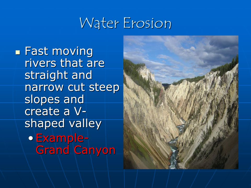 Water Erosion Fast moving rivers that are straight and narrow cut steep slopes and create a V-shaped valley.