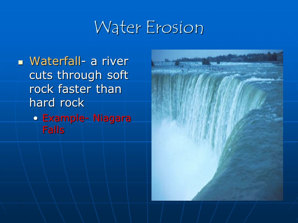 Water Erosion Waterfall- a river cuts through soft rock faster than hard rock.
